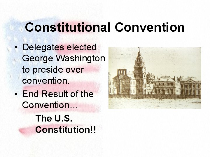 Constitutional Convention • Delegates elected George Washington to preside over convention. • End Result