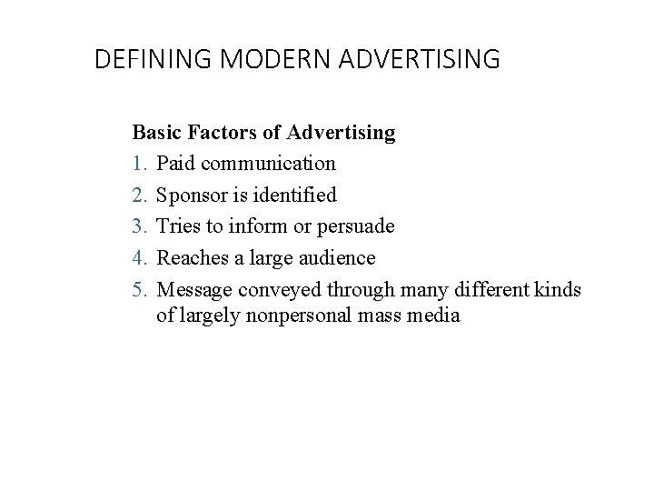 DEFINING MODERN ADVERTISING Basic Factors of Advertising 1. Paid communication 2. Sponsor is identified