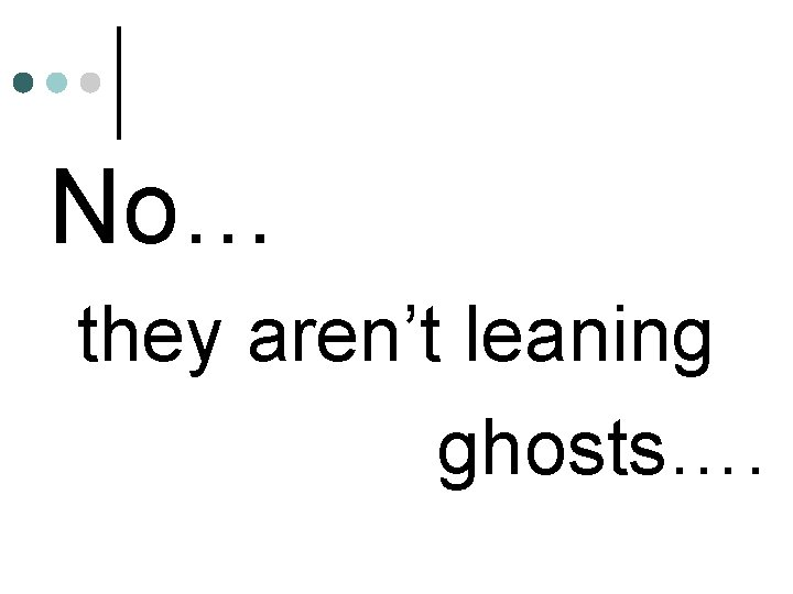 No… they aren't leaning ghosts….