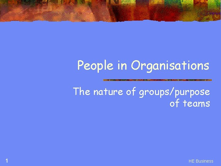 People in Organisations The nature of groups/purpose of teams 1 HE Business