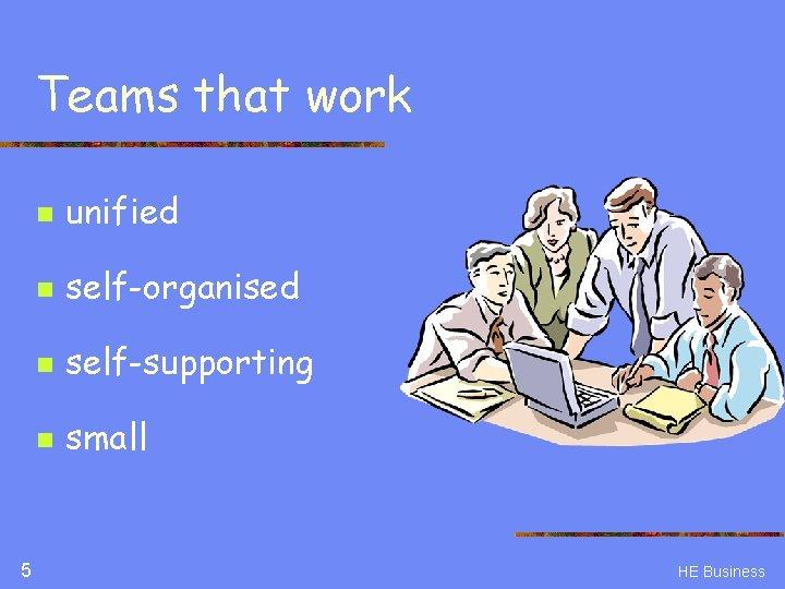 Teams that work 5 n unified n self-organised n self-supporting n small HE Business