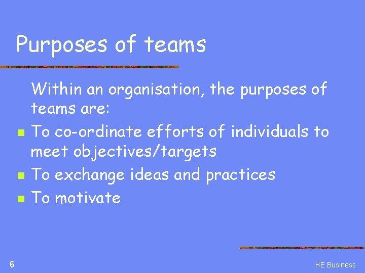 Purposes of teams n n n 6 Within an organisation, the purposes of teams