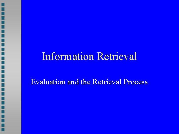 Information Retrieval Evaluation and the Retrieval Process