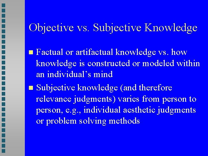 Objective vs. Subjective Knowledge Factual or artifactual knowledge vs. how knowledge is constructed or