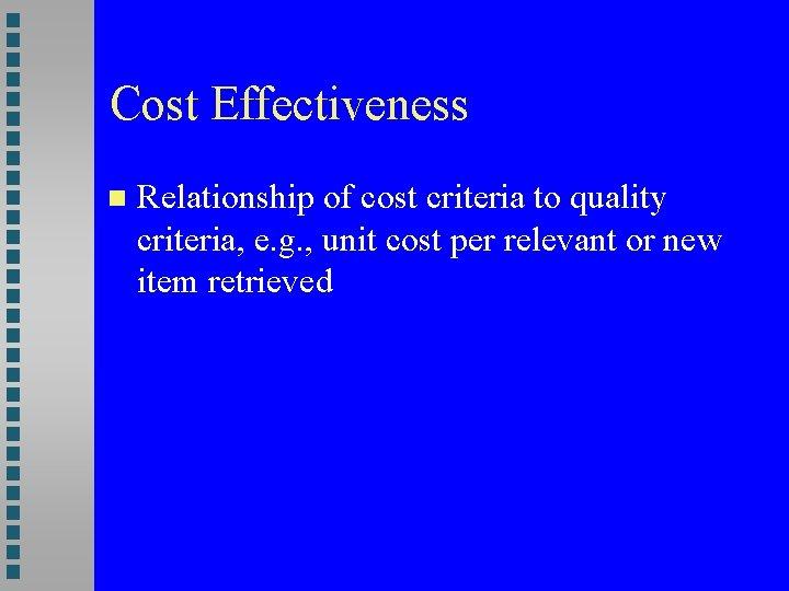 Cost Effectiveness Relationship of cost criteria to quality criteria, e. g. , unit cost