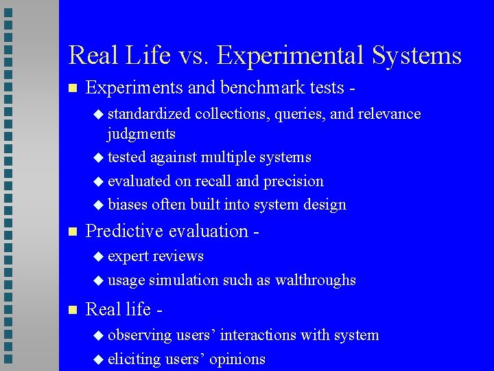 Real Life vs. Experimental Systems Experiments and benchmark tests standardized collections, queries, and relevance