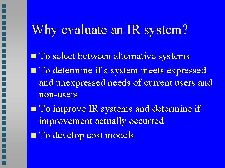Why evaluate an IR system? To select between alternative systems To determine if a