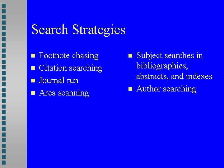Search Strategies Footnote chasing Citation searching Journal run Area scanning Subject searches in bibliographies,