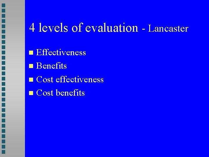 4 levels of evaluation - Lancaster Effectiveness Benefits Cost effectiveness Cost benefits