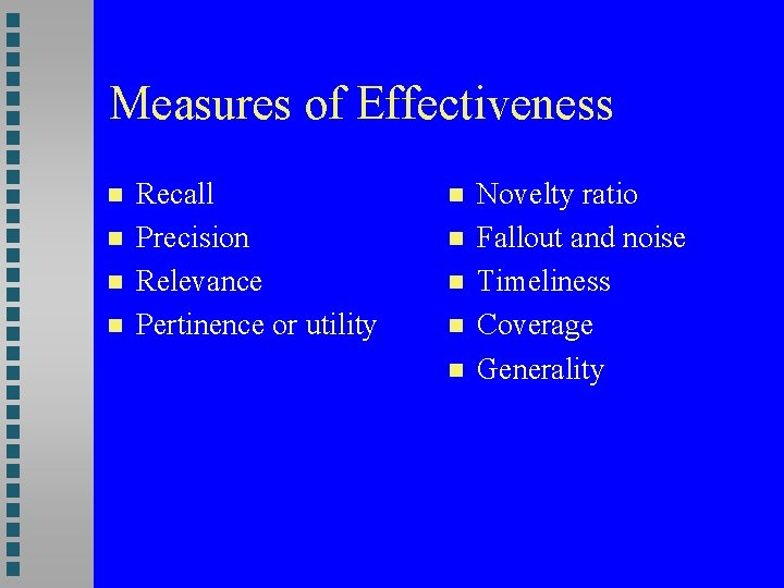 Measures of Effectiveness Recall Precision Relevance Pertinence or utility Novelty ratio Fallout and noise