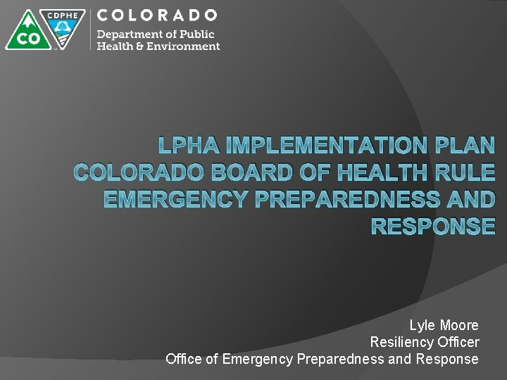 LPHA IMPLEMENTATION PLAN COLORADO BOARD OF HEALTH RULE EMERGENCY PREPAREDNESS AND RESPONSE Lyle Moore