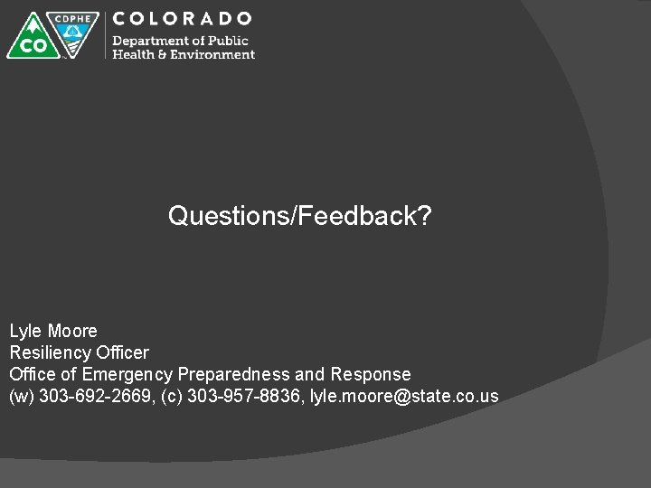 Questions/Feedback? Lyle Moore Resiliency Officer Office of Emergency Preparedness and Response (w) 303 -692