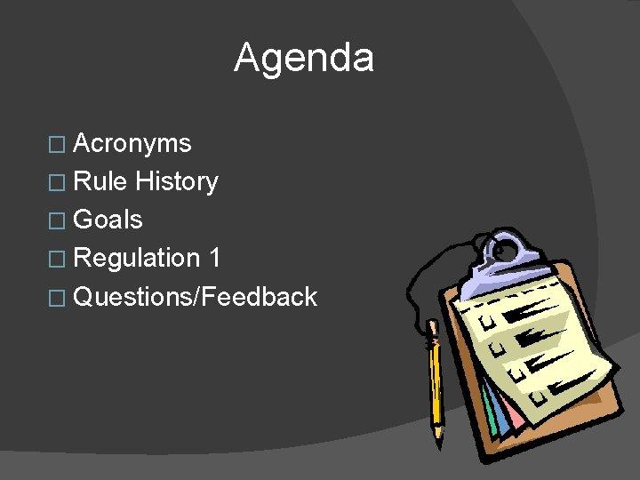 Agenda � Acronyms � Rule History � Goals � Regulation 1 � Questions/Feedback