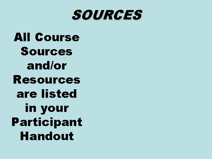 SOURCES All Course Sources and/or Resources are listed in your Participant Handout