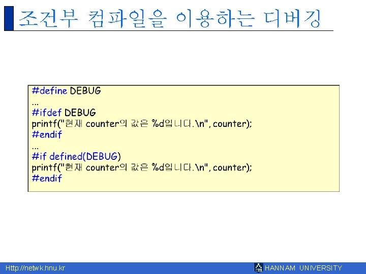 조건부 컴파일을 이용하는 디버깅 Http: //netwk. hnu. kr HANNAM UNIVERSITY
