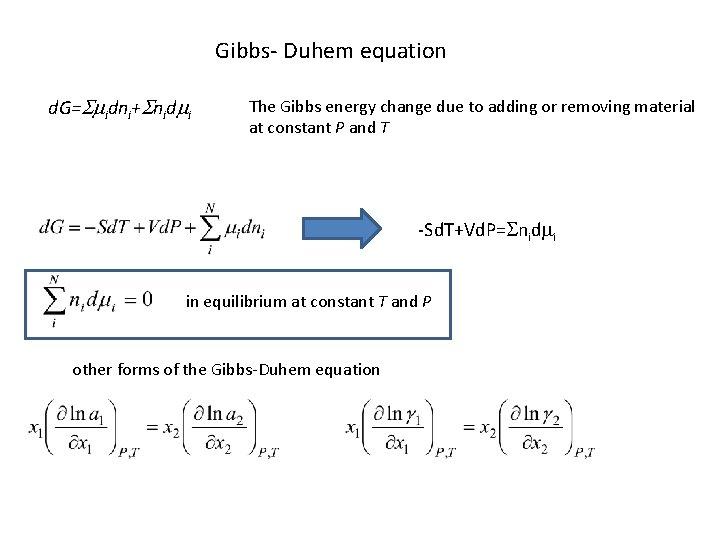 Gibbs- Duhem equation d. G=Smidni+Snidmi The Gibbs energy change due to adding or removing