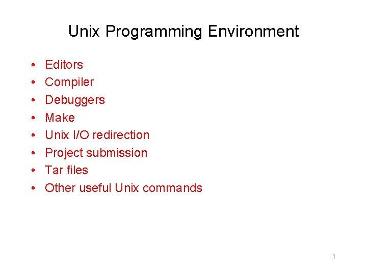 Unix Programming Environment • • Editors Compiler Debuggers Make Unix I/O redirection Project submission