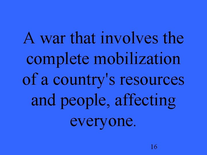 A war that involves the complete mobilization of a country's resources and people, affecting