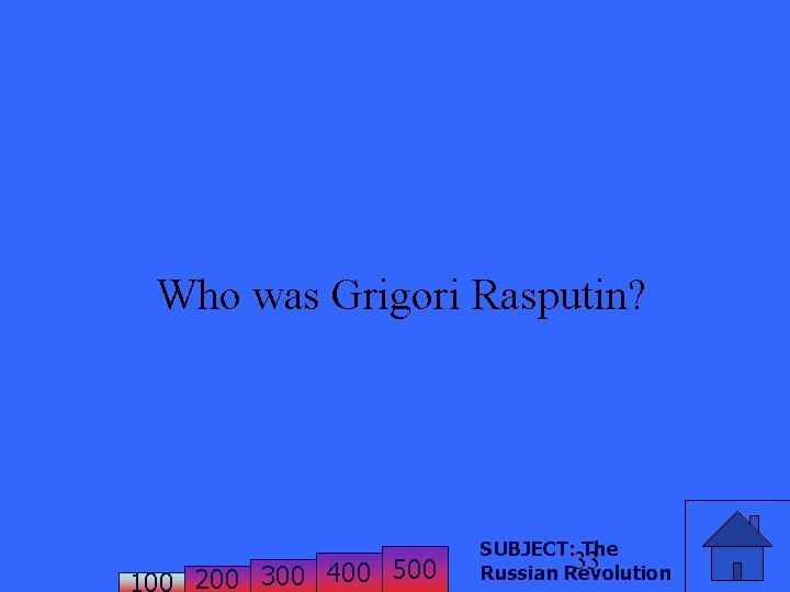 Who was Grigori Rasputin? 200 300 400 500 SUBJECT: The 33 Russian Revolution