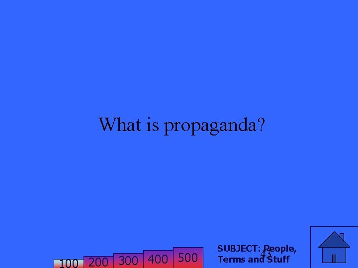 What is propaganda? 200 300 400 500 SUBJECT: People, 43 Terms and Stuff