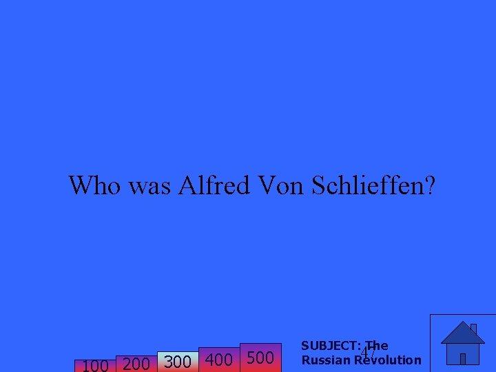 Who was Alfred Von Schlieffen? 200 300 400 500 SUBJECT: The 47 Russian Revolution