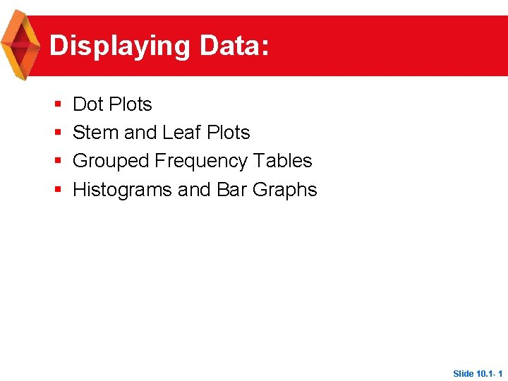 Displaying Data: § § Dot Plots Stem and Leaf Plots Grouped Frequency Tables Histograms