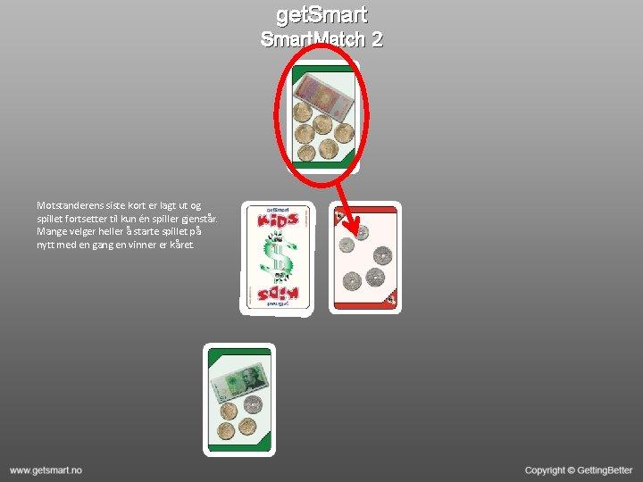 get. Smart. Match 2 Motstanderens siste kort er lagt ut og spillet fortsetter til