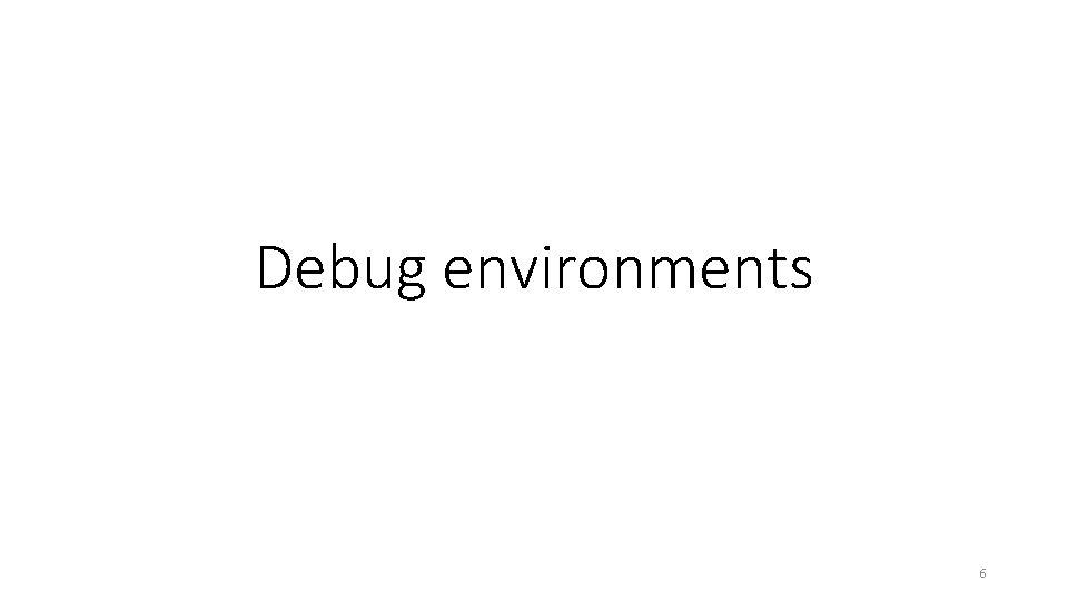 Debug environments 6