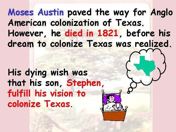 Moses Austin paved the way for Anglo American colonization of Texas. However, he died
