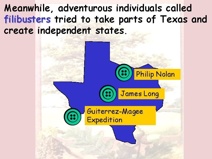 Meanwhile, adventurous individuals called filibusters tried to take parts of Texas and create independent