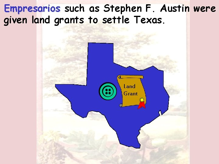 Empresarios such as Stephen F. Austin were given land grants to settle Texas. Land