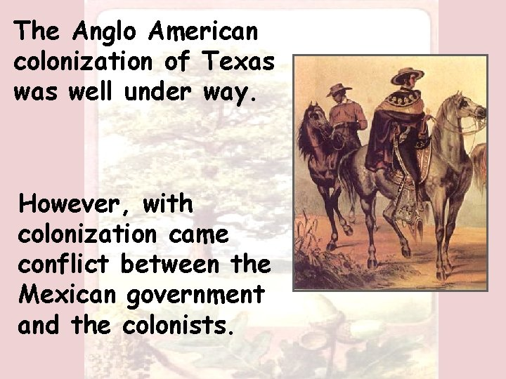 The Anglo American colonization of Texas well under way. However, with colonization came conflict