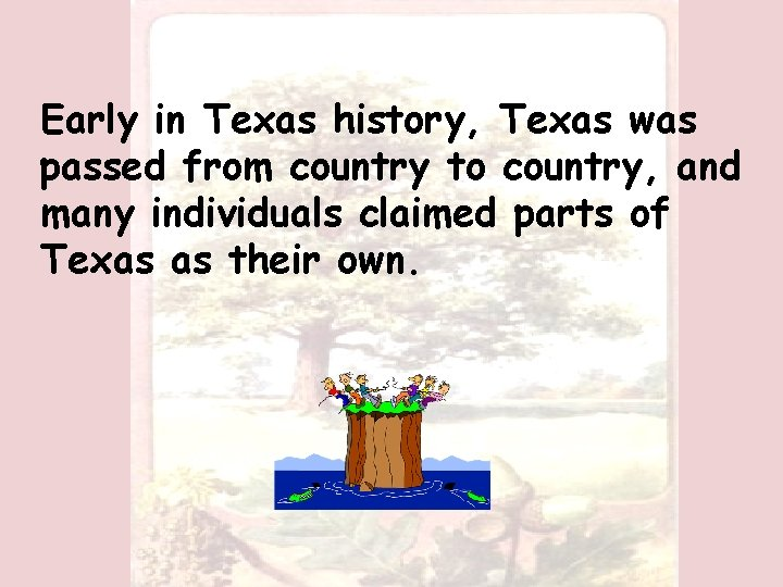 Early in Texas history, Texas was passed from country to country, and many individuals