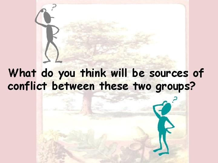What do you think will be sources of conflict between these two groups?