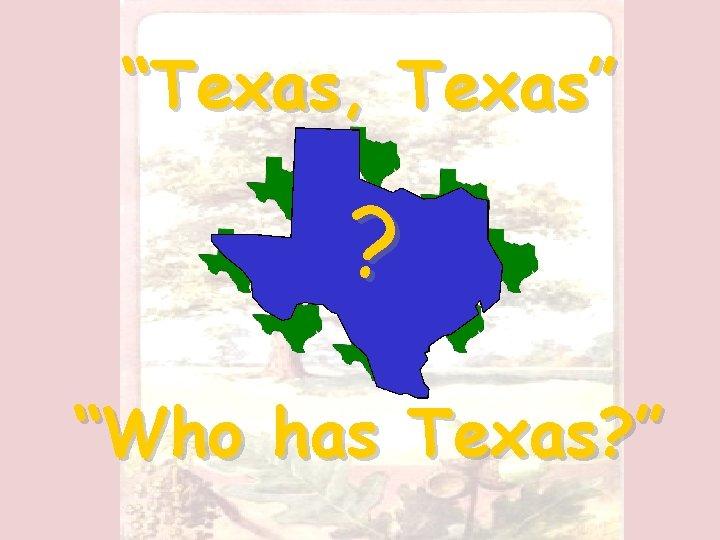 """""""Texas, Texas"""" ? """"Who has Texas? """""""