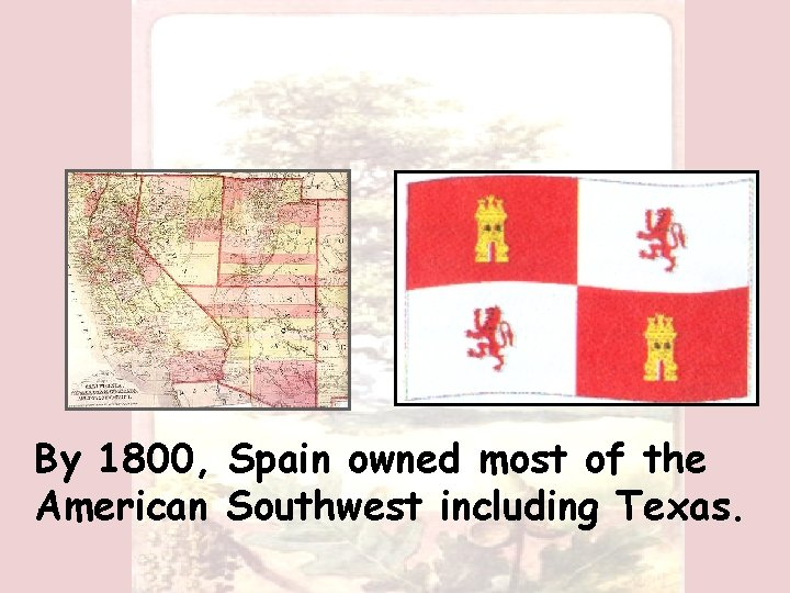 By 1800, Spain owned most of the American Southwest including Texas.