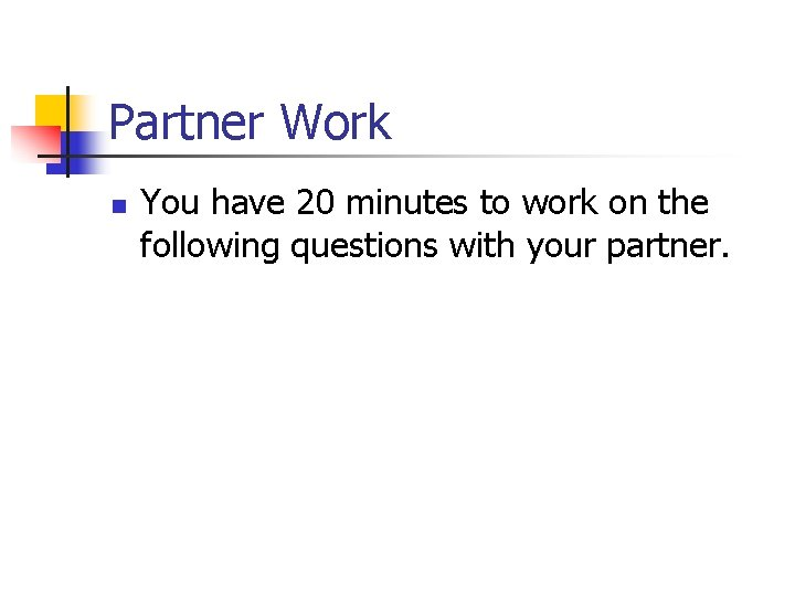 Partner Work n You have 20 minutes to work on the following questions with