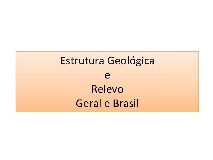 Estrutura Geológica e Relevo Geral e Brasil