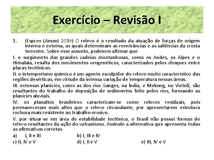 Exercício – Revisão I 1. (Espcex (Aman) 2016) O relevo é o resultado da