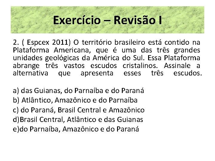 Exercício – Revisão I 2. ( Espcex 2011) O território brasileiro está contido na