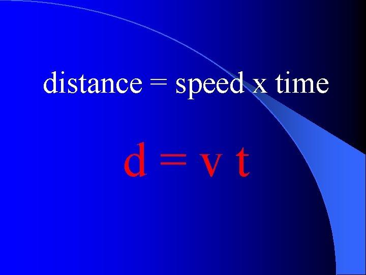 distance = speed x time d=vt