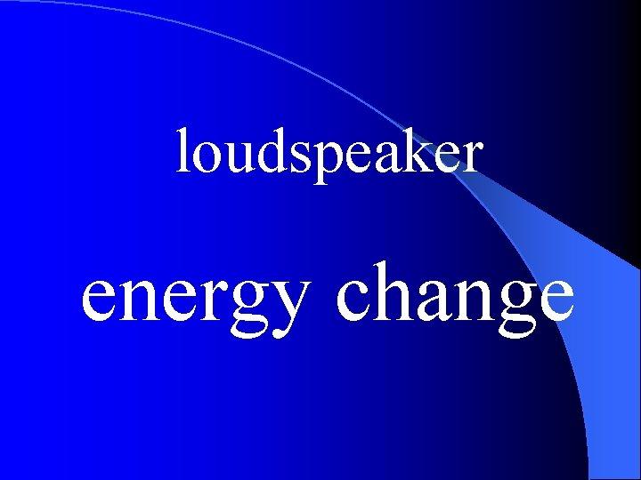 loudspeaker energy change