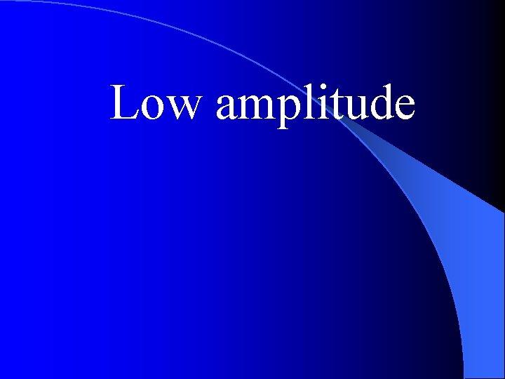 Low amplitude