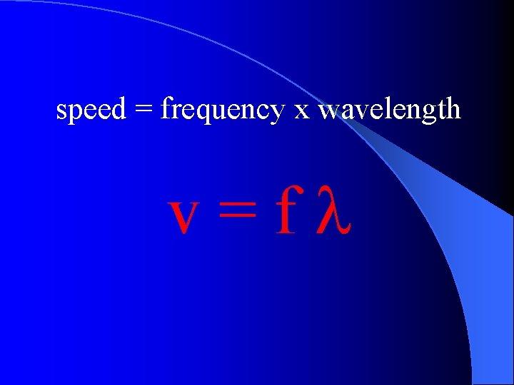 speed = frequency x wavelength v=fl