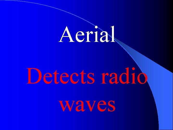 Aerial Detects radio waves