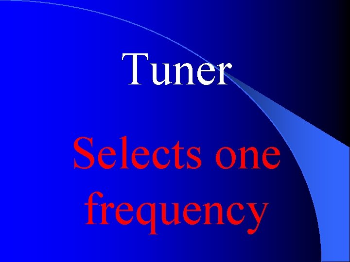 Tuner Selects one frequency