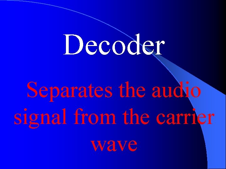 Decoder Separates the audio signal from the carrier wave