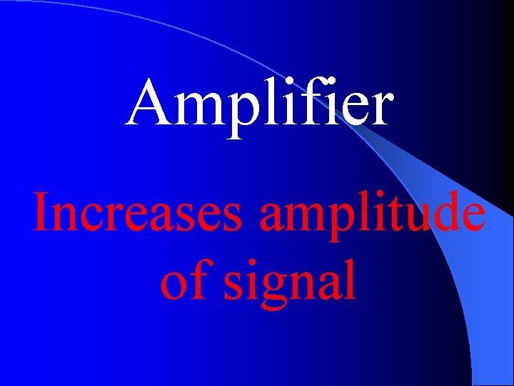 Amplifier Increases amplitude of signal