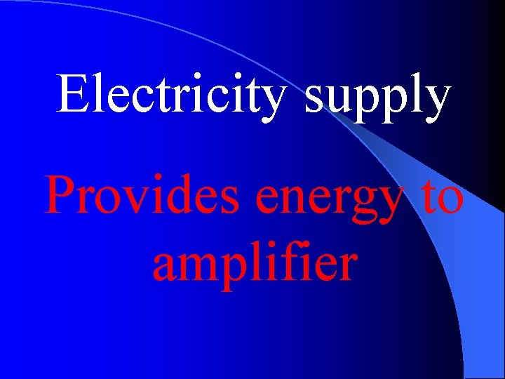 Electricity supply Provides energy to amplifier