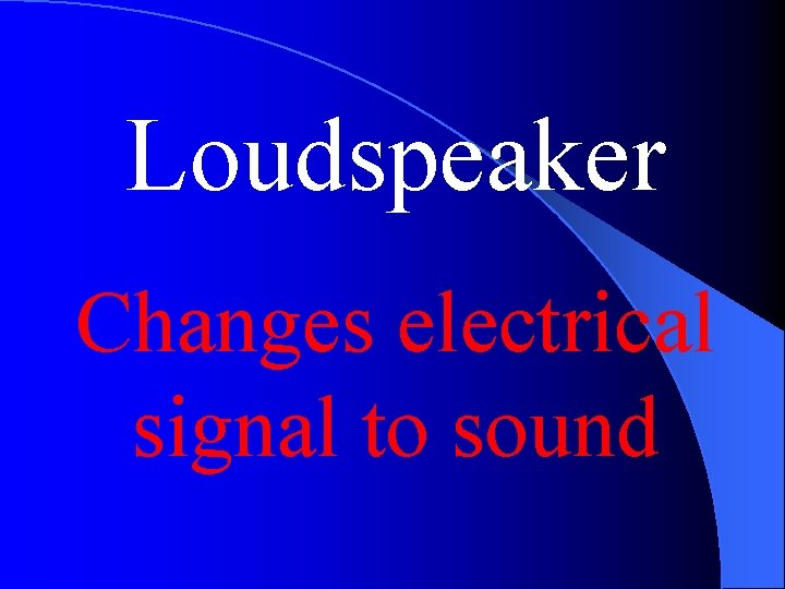 Loudspeaker Changes electrical signal to sound